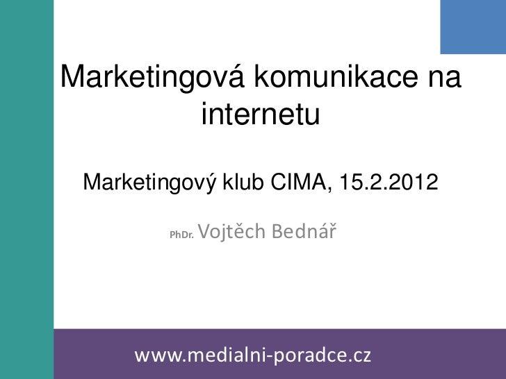 Marketingová komunikace na         internetu Marketingový klub CIMA, 15.2.2012         PhDr.   Vojtěch Bednář     www.medi...