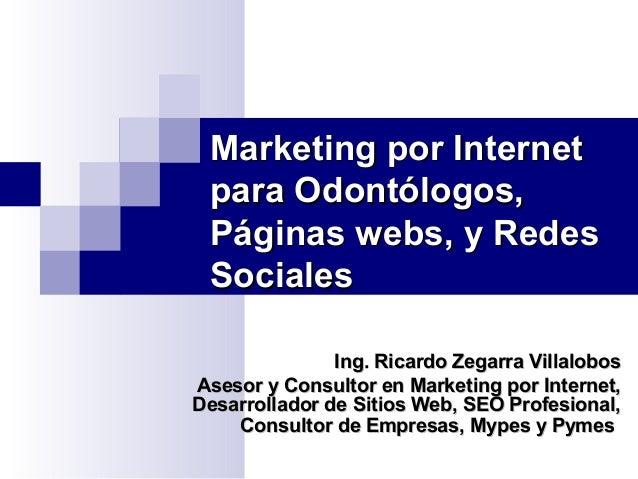 Marketing por Internet para Odontólogos, Páginas webs, y Redes Sociales Ing. Ricardo Zegarra Villalobos Asesor y Consultor...