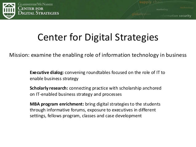 Center for Digital Strategies Mission: examine the enabling role of information technology in business Executive dialog: c...