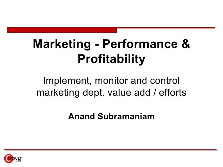 Marketing - Performance & Profitability Implement, monitor and control marketing dept. value add / efforts Anand Subramaniam