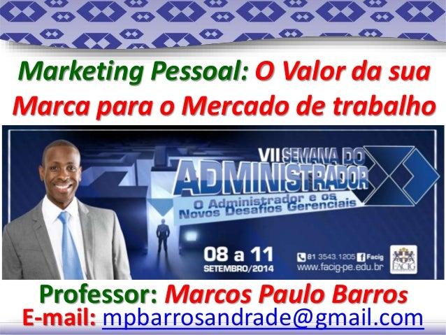 Marketing Pessoal: O Valor da sua  Marca para o Mercado de trabalho  Professor: Marcos Paulo Barros  E-mail: mpbarrosandra...