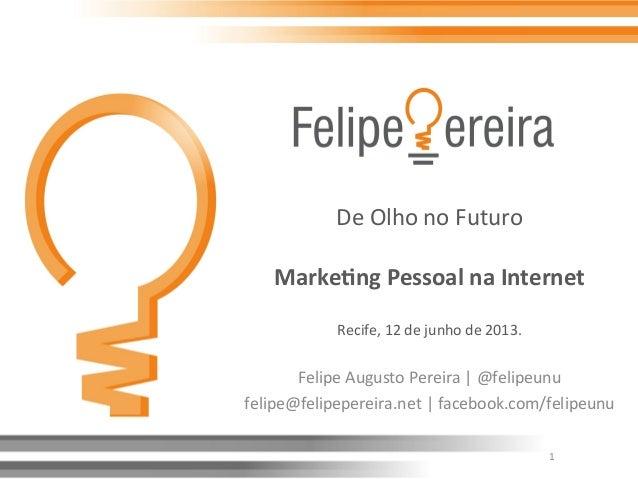De Olho no Futuro  Marke&ng Pessoal na Internet  Recife, 12 de junho de 2013. Felipe Aug...
