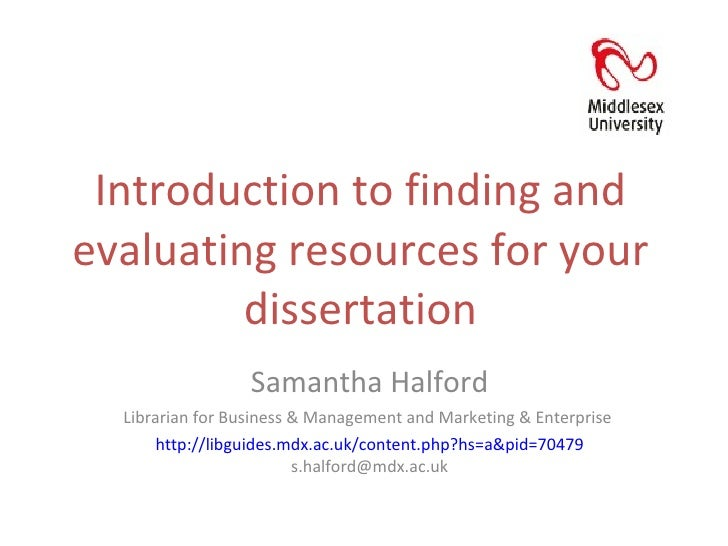 Introduction to finding and evaluating resources for your dissertation Samantha Halford Librarian for Business & Managemen...