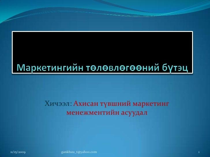 Маркетингийн төлөвлөгөөний бүтэц<br />Хичээл: Ахисан түвшний маркетинг менежментийн асуудал<br />11/16/2009<br />1<br />ga...
