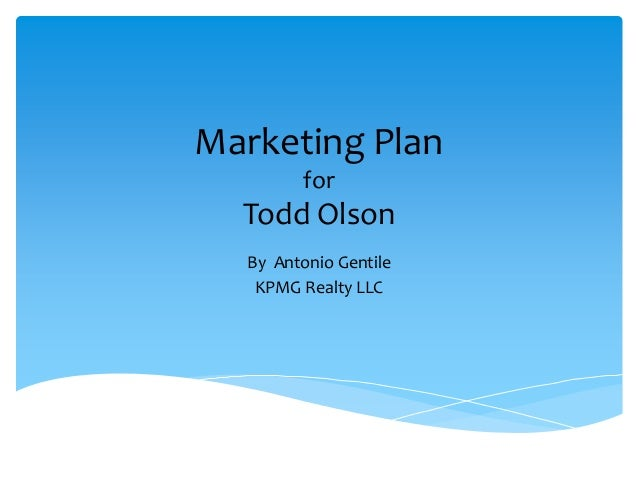 Marketing Plan for Todd Olson By Antonio Gentile KPMG Realty LLC