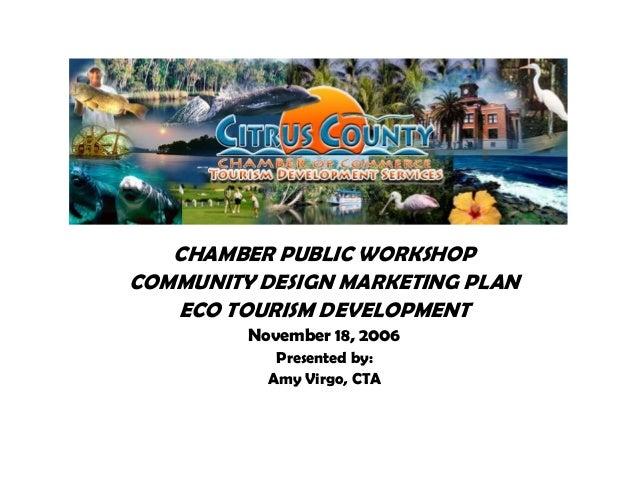 CHAMBER PUBLIC WORKSHOPCOMMUNITY DESIGN MARKETING PLAN   ECO TOURISM DEVELOPMENT         November 18, 2006            Pres...