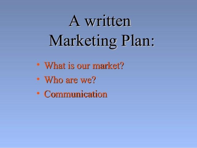 A writtenA written Marketing Plan:Marketing Plan: • What is our market?What is our market? • Who are we?Who are we? • Comm...