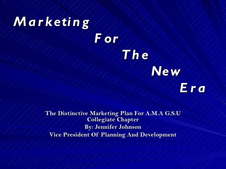 Marketing    For    The   New    Era The Distinctive Marketing Plan For A.M.A G.S.U Collegiate Chapter By: Jennifer Johnso...