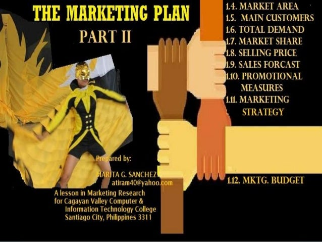 OBJECTIVES: 1. Enumerate the content of a Marketing Plan 2. Identify the most crucial part of the Marketing Plan, Why? 3. ...
