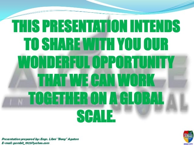 THIS PRESENTATION INTENDS TO SHARE WITH YOU OUR WONDERFUL OPPORTUNITY THAT WE CAN WORK TOGETHER ON A GLOBAL SCALE. Present...