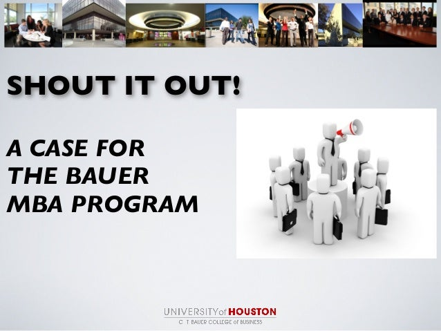 SHOUT IT OUT! A CASE FOR THE BAUER MBA PROGRAM
