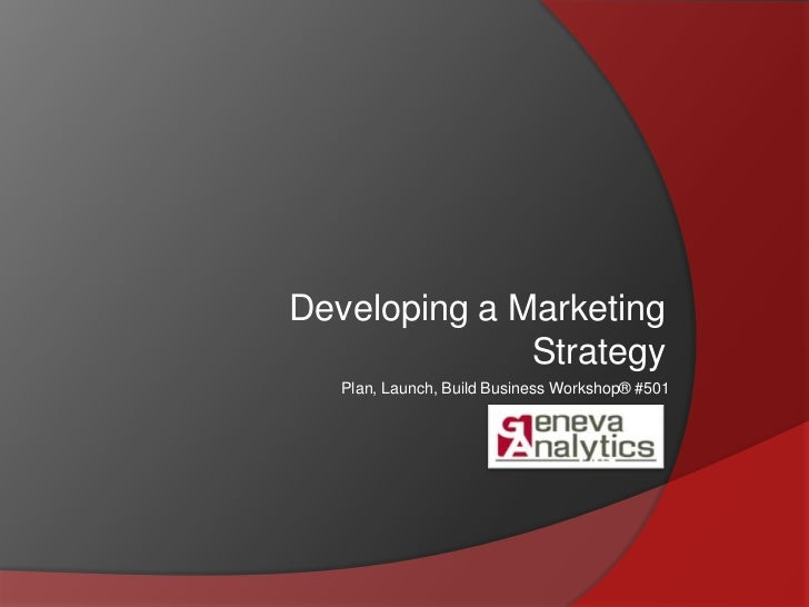 Developing a Marketing Strategy<br />Plan, Launch, Build Business Workshop® #501<br />