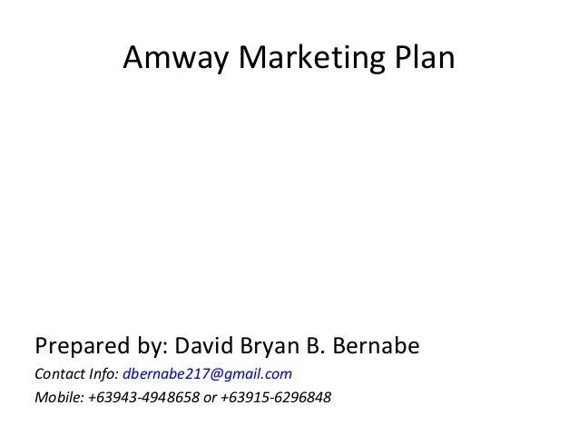 Amway Marketing PlanPrepared by: David Bryan B. BernabeContact Info: dbernabe217@gmail.comMobile: +63943-4948658 or +63915...