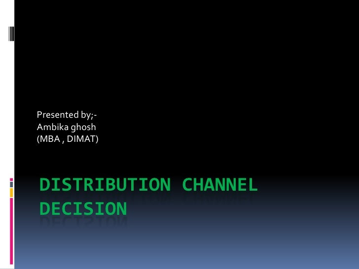 Presented by;-Ambika ghosh(MBA , DIMAT)DISTRIBUTION CHANNELDECISION