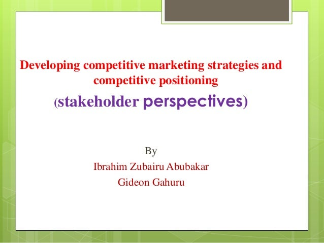 Developing competitive marketing strategies and competitive positioning (stakeholder perspectives)  By Ibrahim Zubairu Abu...