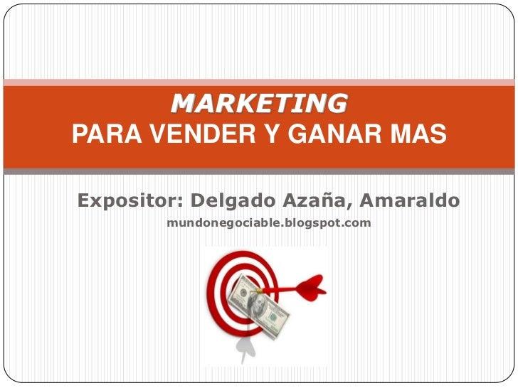 MARKETINGPARA VENDER Y GANAR MASExpositor: Delgado Azaña, Amaraldo       mundonegociable.blogspot.com