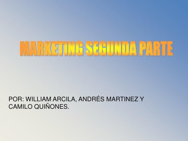MARKETING SEGUNDA PARTE<br />POR: WILLIAM ARCILA, ANDRÉS MARTINEZ Y CAMILO QUIÑONES.<br />