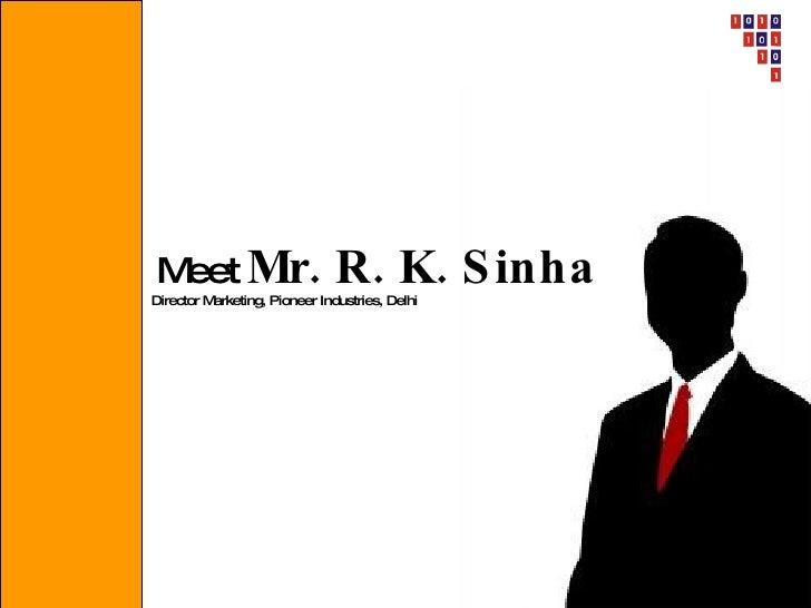 M Mr.  eet                           R. K. S inha Director Marketing, Pioneer Industries, Delhi