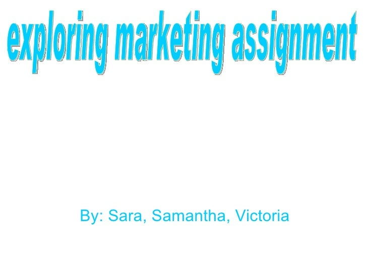 By: Sara, Samantha, Victoria exploring marketing assignment
