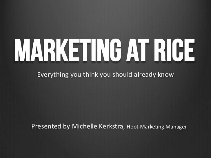 Marketing at Rice   Everything you think you should already know  Presented by Michelle Kerkstra, Ho...