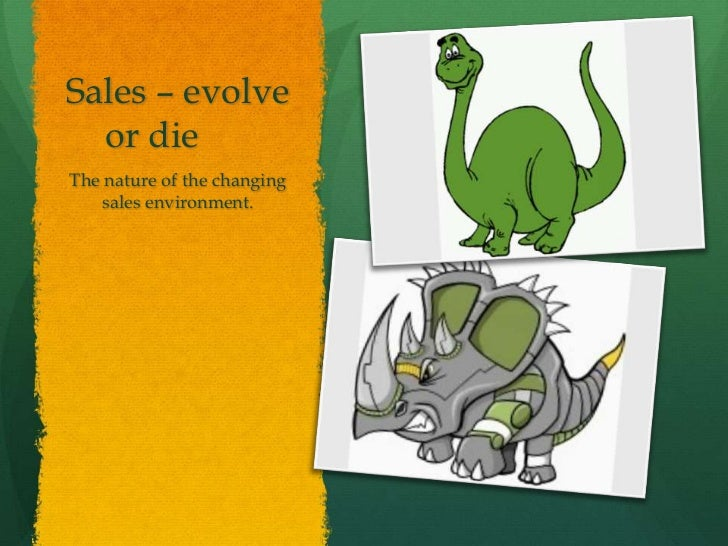 Sales – evolve  or dieThe nature of the changing   sales environment.