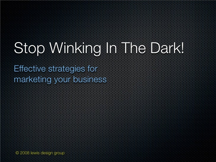 Stop Winking In The Dark! Effective strategies for marketing your business     © 2008 lewis design group