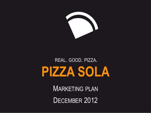 REAL. GOOD. PIZZA.PIZZA SOLA MARKETING PLAN DECEMBER 2012