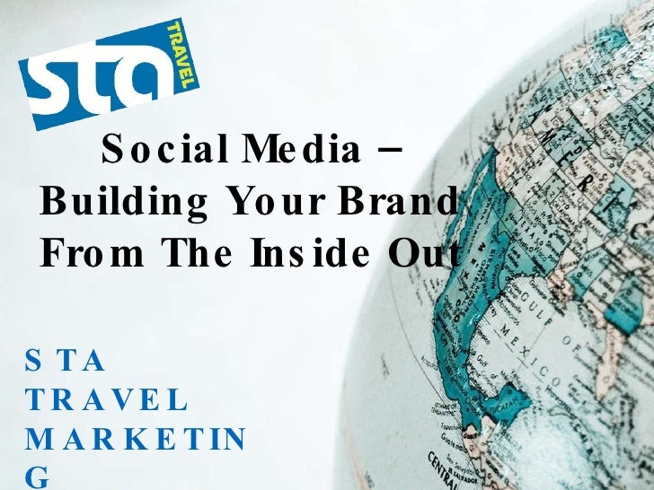 STA TRAVEL MARKETING STATRAVEL.COM Social Media – Building Your Brand From The Inside Out