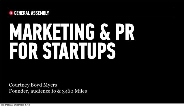 MARKETING & PR FOR STARTUPS Courtney Boyd Myers Founder, audience.io & 3460 Miles Wednesday, December 4, 13
