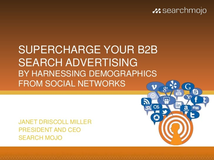 SUPERCHARGE YOUR B2BSEARCH ADVERTISINGBY HARNESSING DEMOGRAPHICSFROM SOCIAL NETWORKSJANET DRISCOLL MILLERPRESIDENT AND CEO...
