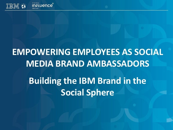 EMPOWERING EMPLOYEES AS SOCIAL  MEDIA BRAND AMBASSADORS   Building the IBM Brand in the           Social Sphere