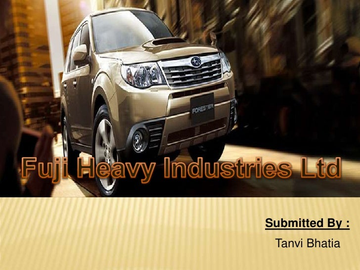 Fuji Heavy Industries Ltd<br />Submitted By :<br />Tanvi Bhatia<br />