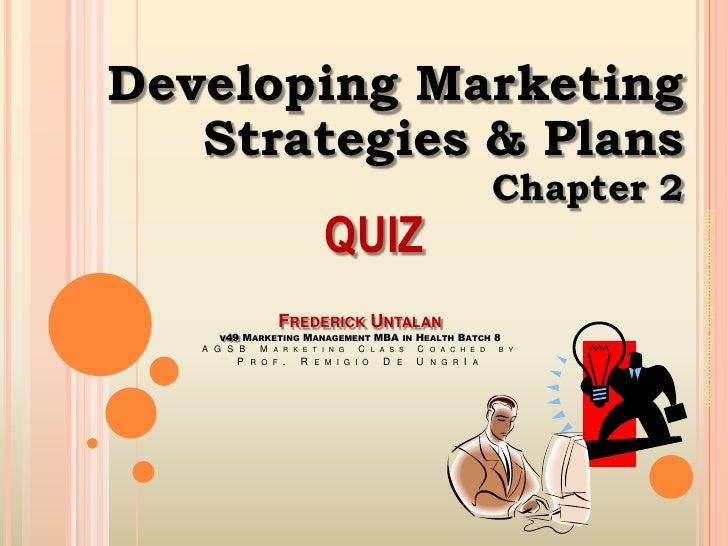 Developing Marketing <br />Strategies & Plans<br />Chapter 2<br />QUIZ<br />Frederick Untalanv49Marketing Management MBA i...