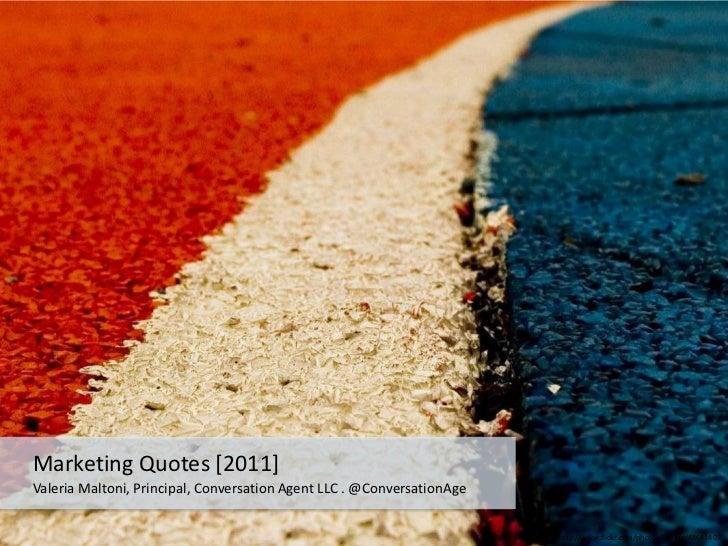 Marketing Quotes [2011]<br />Valeria Maltoni, Principal, Conversation Agent LLC . @ConversationAge <br />http://www.flickr...
