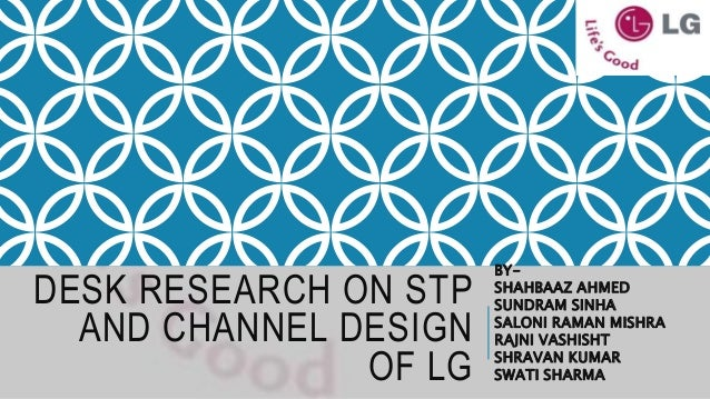 DESK RESEARCH ON STP AND CHANNEL DESIGN OF LG BY- SHAHBAAZ AHMED SUNDRAM SINHA SALONI RAMAN MISHRA RAJNI VASHISHT SHRAVAN ...