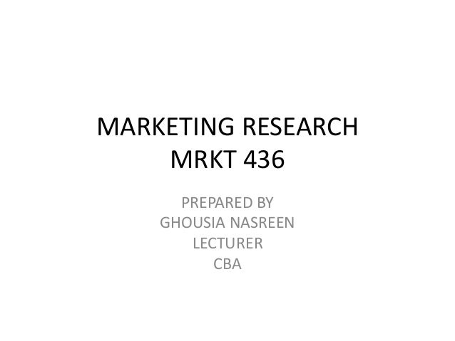 MARKETING RESEARCH MRKT 436 PREPARED BY GHOUSIA NASREEN LECTURER CBA