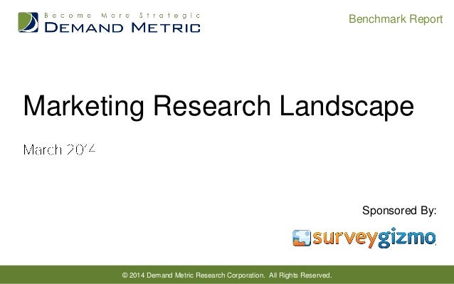 Benchmark Report  Marketing Research Landscape  Sponsored By:  © 2014 Demand Metric Research Corporation. All Rights Reser...