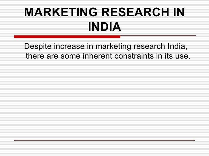 MARKETING RESEARCH IN INDIA <ul><li>Despite increase in marketing research India, there are some inherent constraints in i...