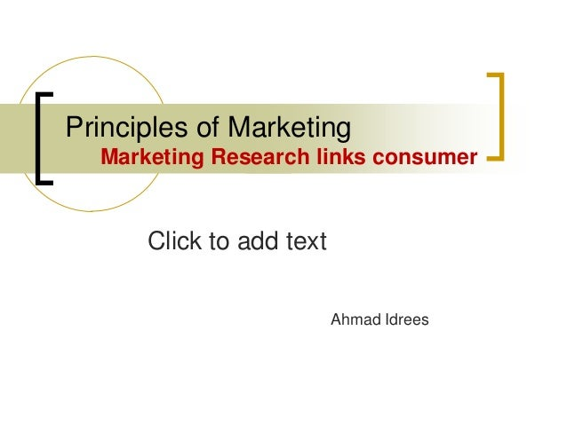 Click to add text Principles of Marketing Marketing Research links consumer Ahmad Idrees