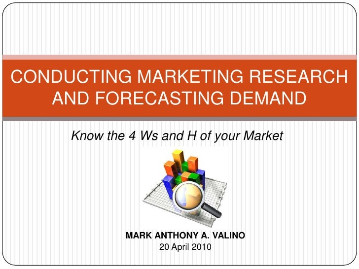 CONDUCTING MARKETING RESEARCH AND FORECASTING DEMAND<br />Know the 4 Ws and H of your Market<br />MARK ANTHONY A. VALINO<b...