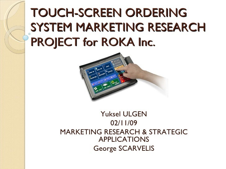 TOUCH-SCREEN ORDERING SYSTEM MARKETING RESEARCH PROJECT for ROKA Inc. Yuksel ULGEN 02/11/09 MARKETING RESEARCH & STRATEGIC...