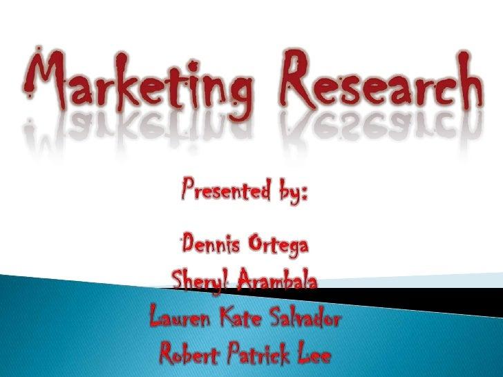 Marketing Research<br />Presented by: <br />Dennis Ortega<br />Sheryl Arambala <br />Lauren Kate Salvador<br />Robert Patr...