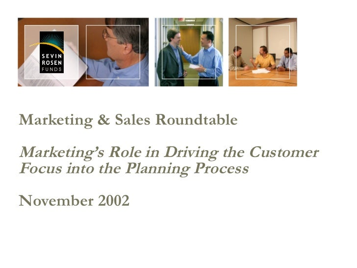 Marketing & Sales Roundtable Marketing's Role in Driving the Customer Focus into the Planning Process November 2002