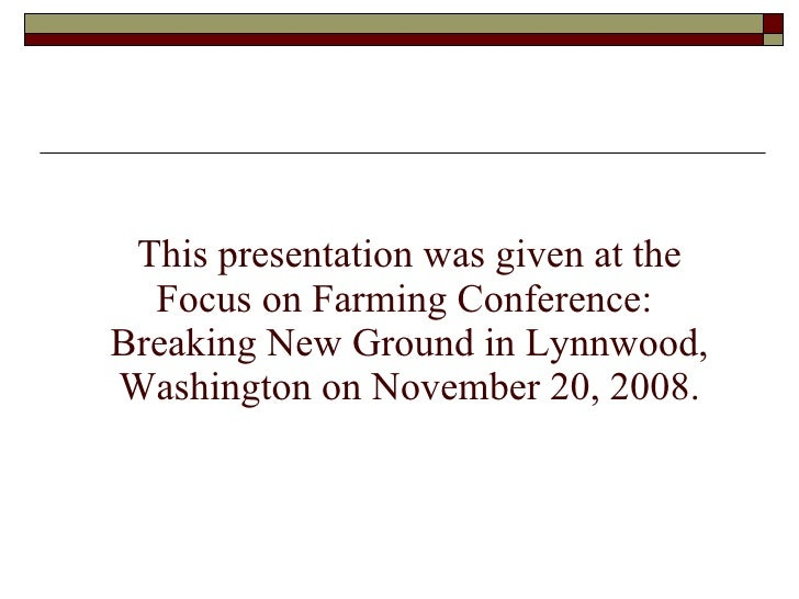 This presentation was given at the Focus on Farming Conference:  Breaking New Ground in Lynnwood, Washington on November 2...
