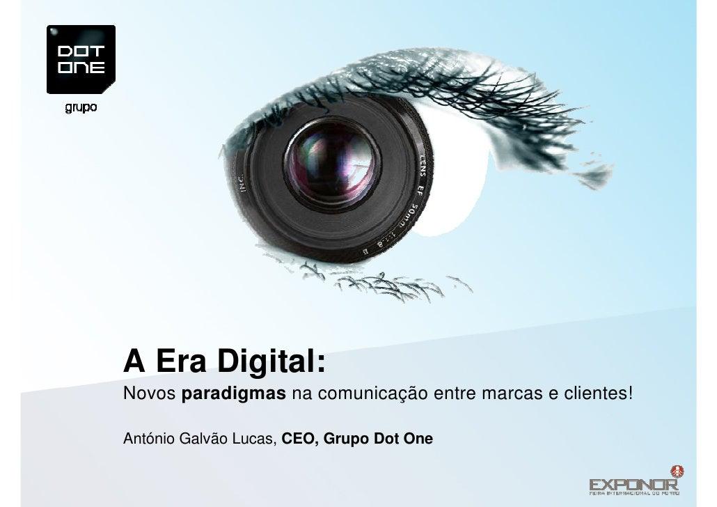 A Era Digital: Novos paradigmas na comunicação entre marcas e clientes!  António Galvão Lucas, CEO, Grupo Dot One