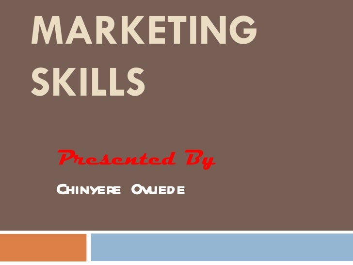 MARKETING SKILLS Presented By Chinyere Ovuede