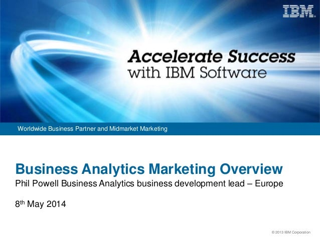 © 2013 IBM Corporation Worldwide Business Partner and Midmarket Marketing Business Analytics Marketing Overview Phil Powel...