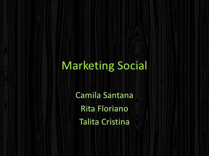 Marketing Social<br />Camila Santana<br />Rita Floriano<br />Talita Cristina<br />