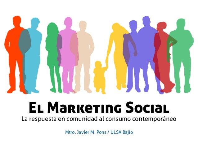 El Marketing Social La respuesta en comunidad al consumo contemporáneo Mtro. Javier M. Pons / ULSA Bajío
