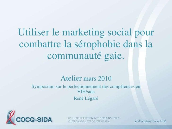 Utiliser le marketing social pour combattre la sérophobie dans la communauté gaie. Atelier  mars 2010 Symposium sur le per...